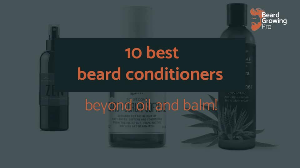 10 best beard conditioners [beyond oil and balm!]
