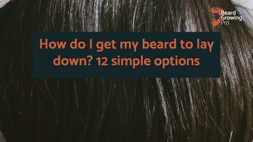 How do I get my beard to lay down? 12 simple options