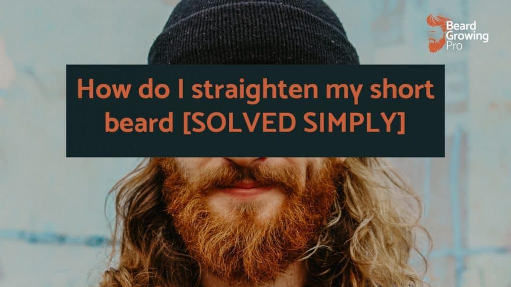 How do I straighten my short beard [SOLVED SIMPLY]