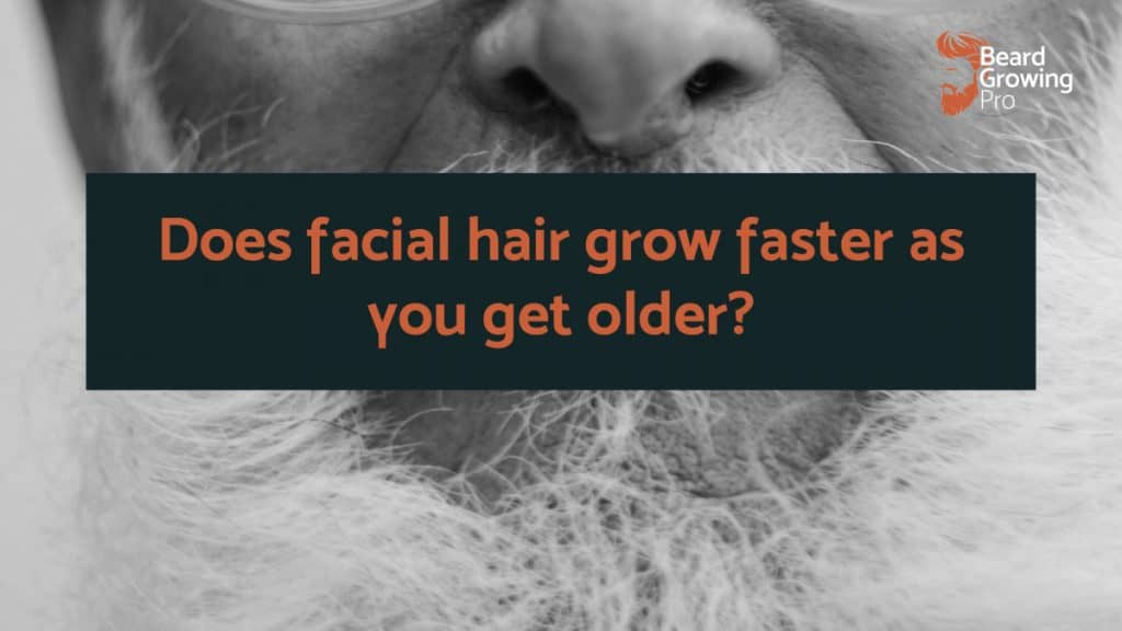 Does facial hair grow faster as you get older?