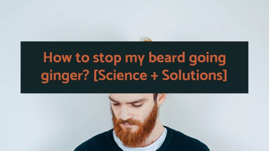 How to stop my beard going ginger [Science + Solutions]