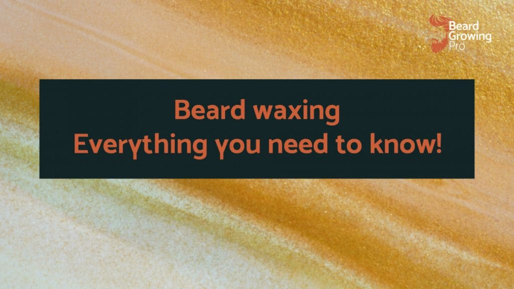 Beard waxing – Everything you need to know!