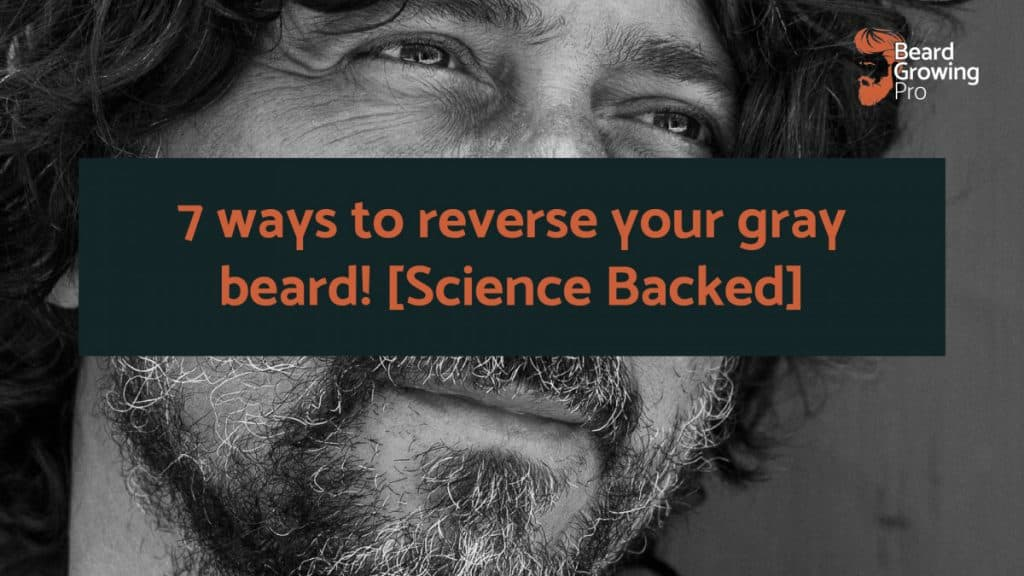7 ways to reverse your gray beard! [Science Backed Answers]