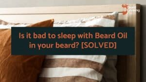 Is it bad to sleep with Beard Oil in your beard? [SOLVED]