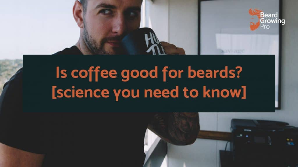 Is coffee good for beards? [The science you need to know]